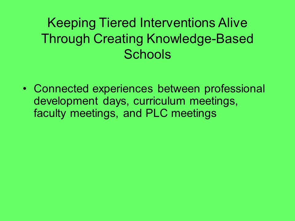 Keeping Tiered Interventions Alive Through Creating Knowledge-Based Schools Administrators Professional Learning Communities Leadership teams by level Three-way administrative walks in schools