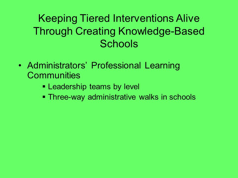 Keeping Tiered Interventions Alive Through Creating Knowledge-Based Schools Administrators Professional Learning Communities Leadership teams by level