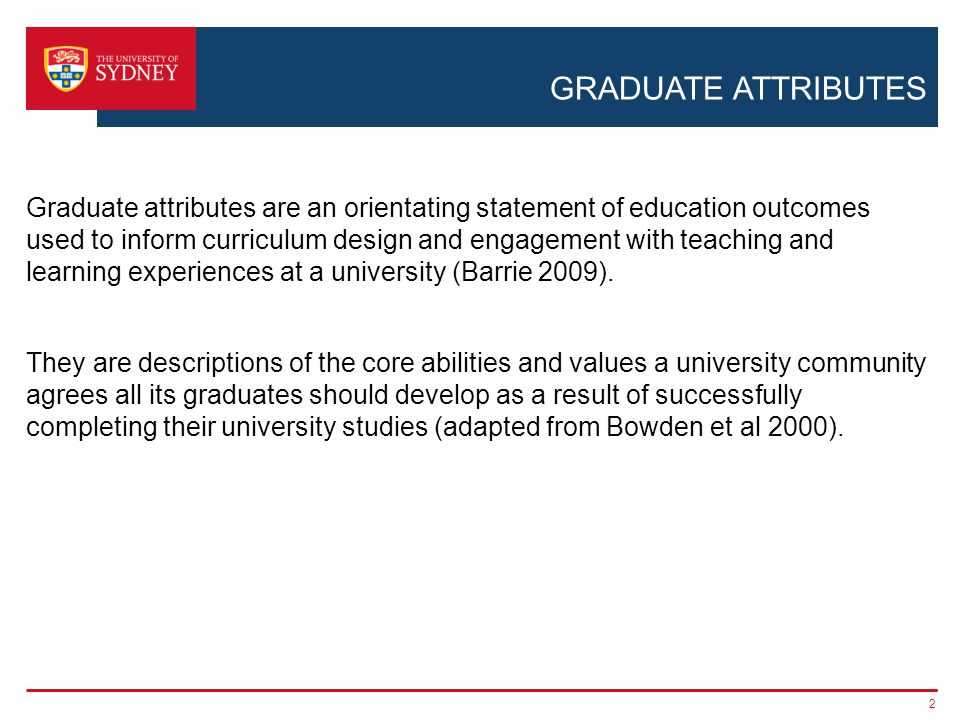 GRADUATE ATTRIBUTES Graduate attributes are an orientating statement of education outcomes used to inform curriculum design and engagement with teachi
