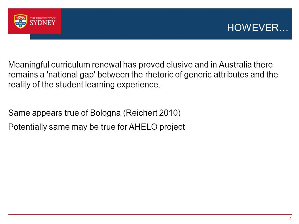 HOWEVER… Meaningful curriculum renewal has proved elusive and in Australia there remains a national gap between the rhetoric of generic attributes and the reality of the student learning experience.