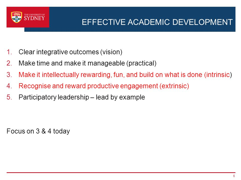 EFFECTIVE ACADEMIC DEVELOPMENT 1.Clear integrative outcomes (vision) 2.Make time and make it manageable (practical) 3.Make it intellectually rewarding, fun, and build on what is done (intrinsic) 4.Recognise and reward productive engagement (extrinsic) 5.Participatory leadership – lead by example Focus on 3 & 4 today 6