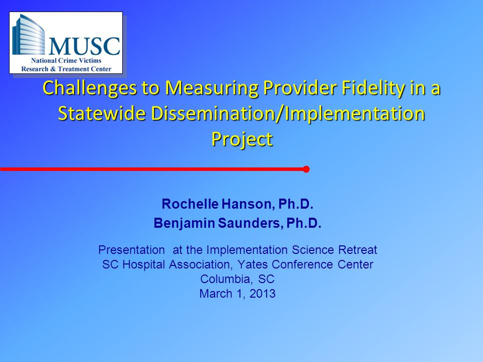 Challenges to Measuring Provider Fidelity in a Statewide Dissemination/Implementation Project Rochelle Hanson, Ph.D. Benjamin Saunders, Ph.D. Presenta