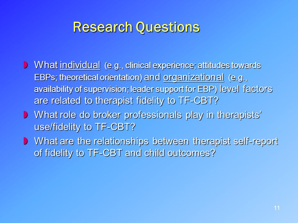 Research Questions What individual (e.g., clinical experience; attitudes towards EBPs; theoretical orientation) and organizational (e.g., availability