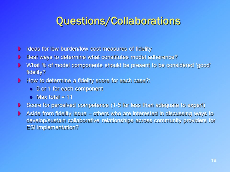 Questions/Collaborations Ideas for low burden/low cost measures of fidelity Ideas for low burden/low cost measures of fidelity Best ways to determine what constitutes model adherence.