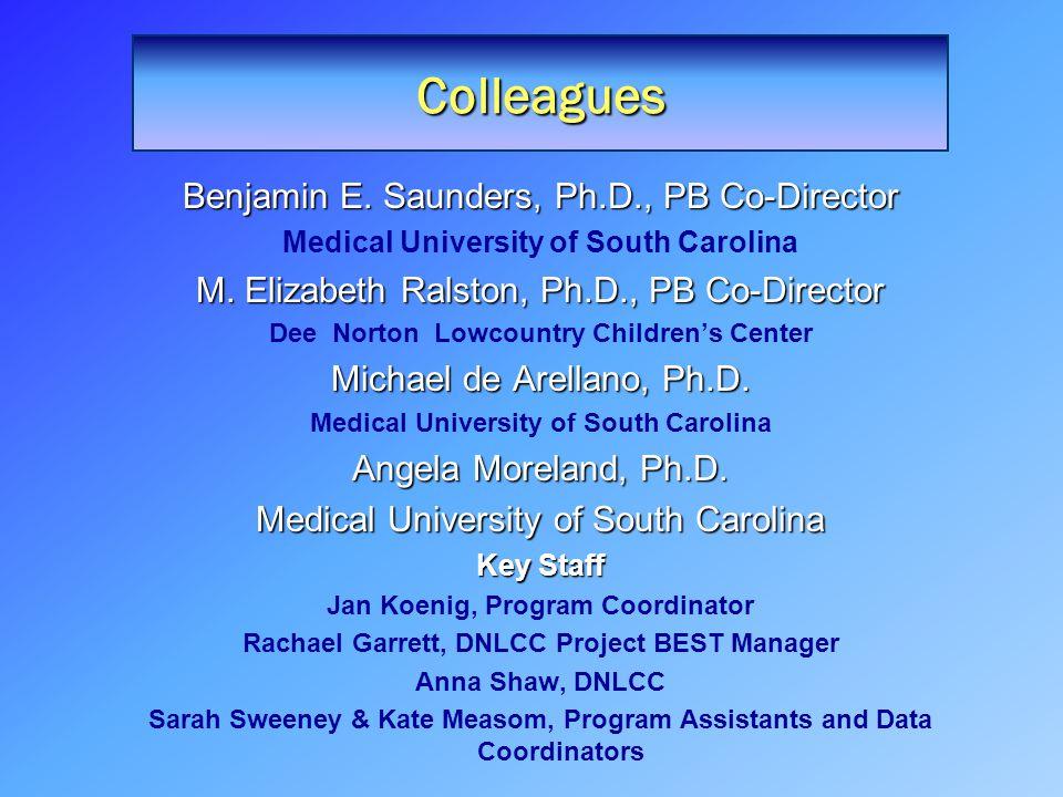 Colleagues Benjamin E. Saunders, Ph.D., PB Co-Director Medical University of South Carolina M. Elizabeth Ralston, Ph.D., PB Co-Director Dee Norton Low