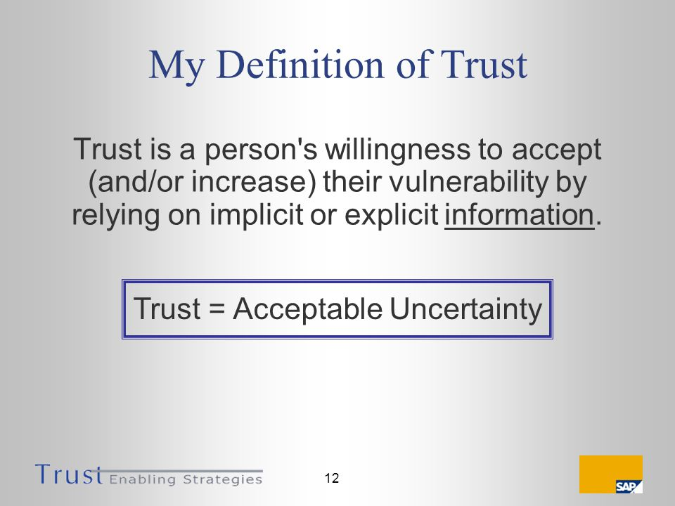 12 My Definition of Trust Trust is a person s willingness to accept (and/or increase) their vulnerability by relying on implicit or explicit information.
