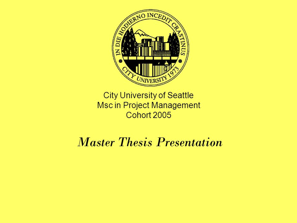 City University of Seattle Msc in Project Management Cohort 2005 Master Thesis Presentation