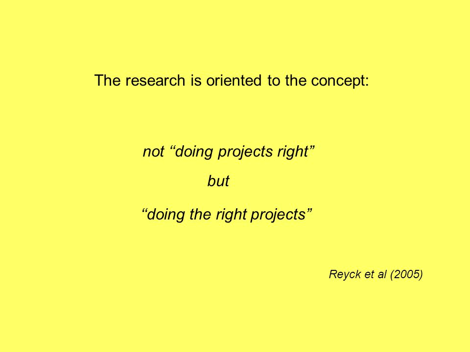 The research is oriented to the concept: not doing projects right but doing the right projects Reyck et al (2005)