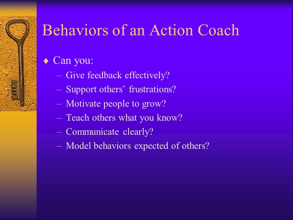 Personal Qualities of an Action Coach Are you: –Empathic.