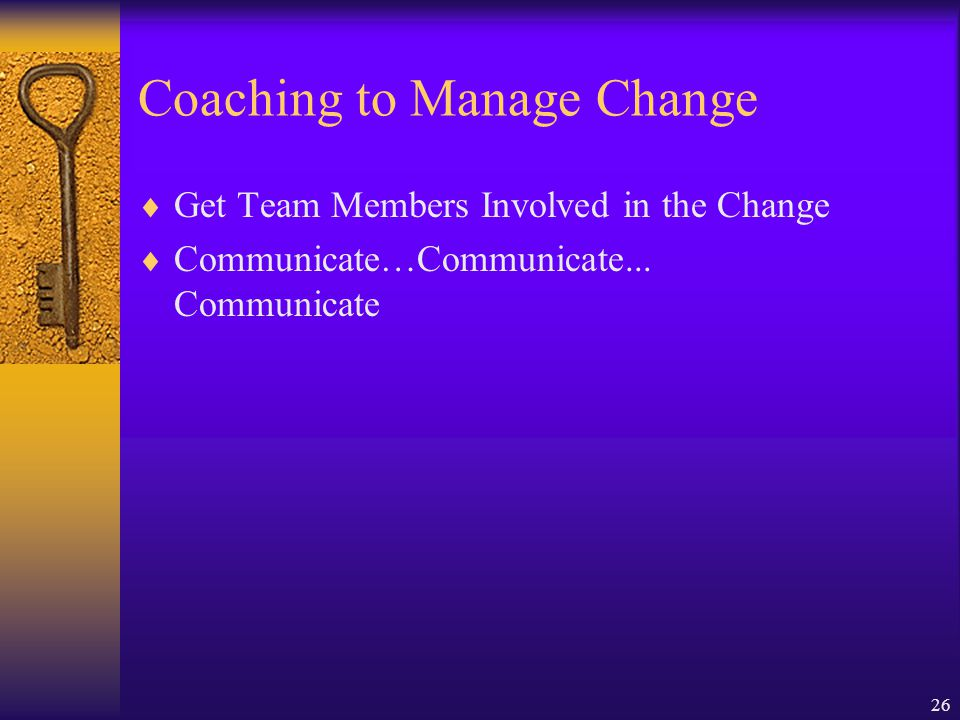 Coaching to Manage Change Communicate the Why Demonstrate Your Commitment to the Change Listen to What People Have to Say
