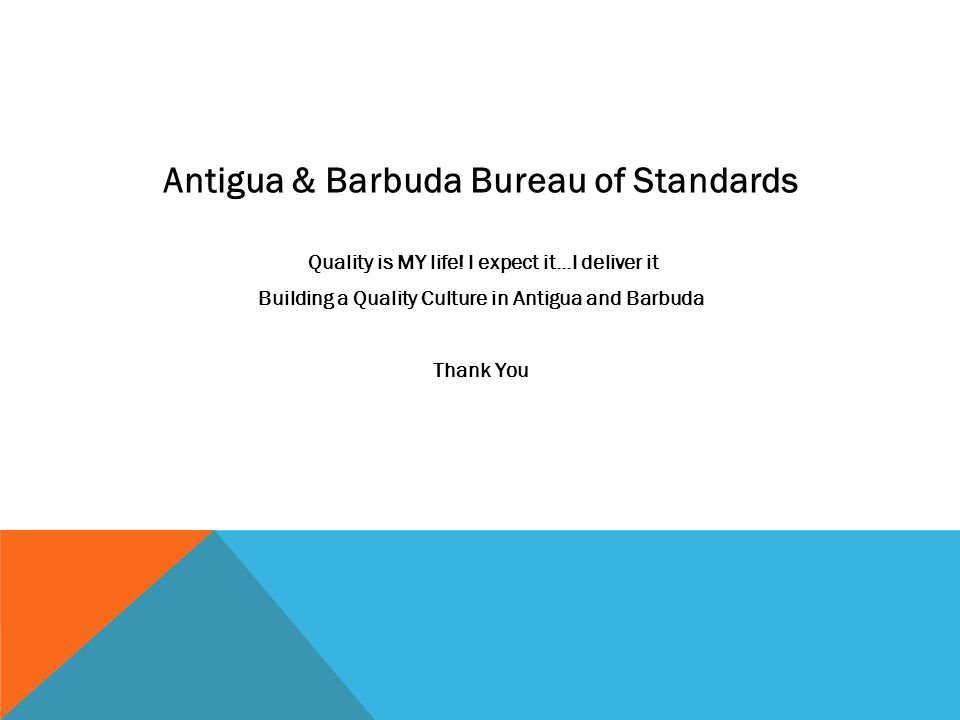 Antigua & Barbuda Bureau of Standards Quality is MY life! I expect it...I deliver it Building a Quality Culture in Antigua and Barbuda Thank You