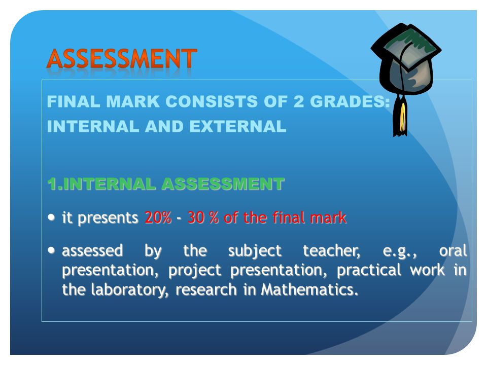 FINAL MARK CONSISTS OF 2 GRADES: INTERNAL AND EXTERNAL 1.INTERNAL ASSESSMENT 1.INTERNAL ASSESSMENT it presents 20% - 30 % of the final mark it present