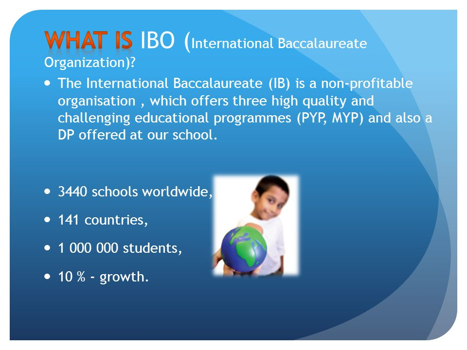 The International Baccalaureate (IB) is a non-profitable organisation, which offers three high quality and challenging educational programmes (PYP, MY