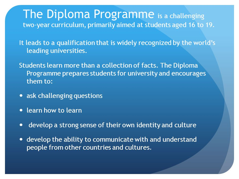 The Diploma Programme is a challenging two-year curriculum, primarily aimed at students aged 16 to 19. It leads to a qualification that is widely reco