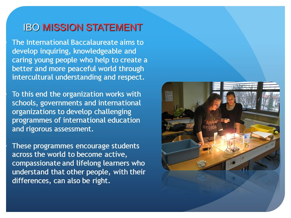 The International Baccalaureate aims to develop inquiring, knowledgeable and caring young people who help to create a better and more peaceful world t