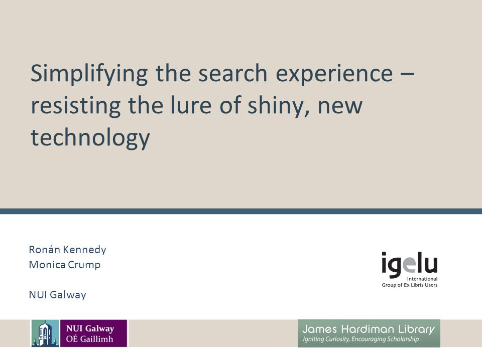 Simplifying the search experience – resisting the lure of shiny, new technology Ronán Kennedy Monica Crump NUI Galway