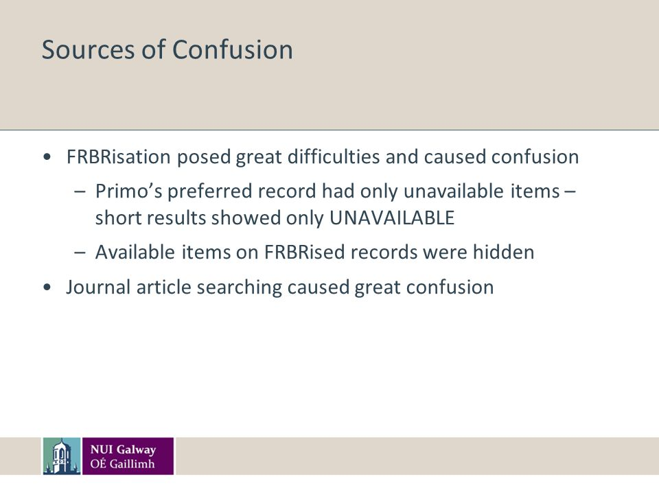 Sources of Confusion FRBRisation posed great difficulties and caused confusion –Primos preferred record had only unavailable items – short results sho