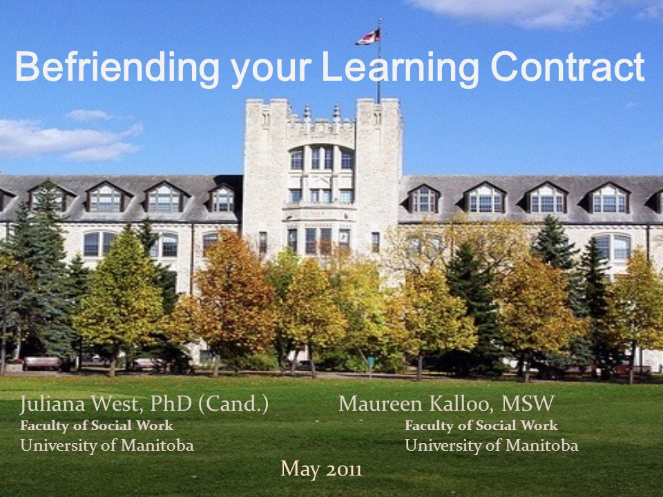 Juliana West, PhD (Cand.)Maureen Kalloo, MSW Faculty of Social Work University of Manitoba May 2011 Befriending your Learning Contract