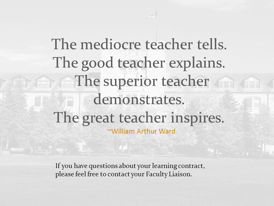 The mediocre teacher tells. The good teacher explains. The superior teacher demonstrates. The great teacher inspires. ~William Arthur Ward If you have