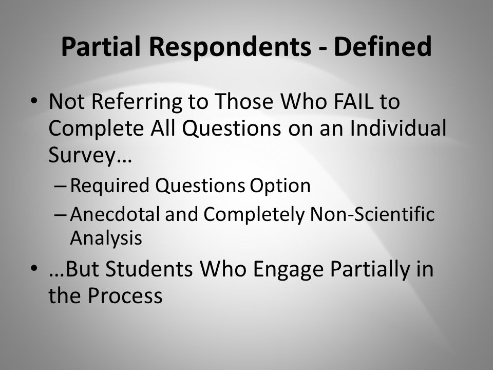 Partial Respondents - Defined Not Referring to Those Who FAIL to Complete All Questions on an Individual Survey… – Required Questions Option – Anecdotal and Completely Non-Scientific Analysis …But Students Who Engage Partially in the Process