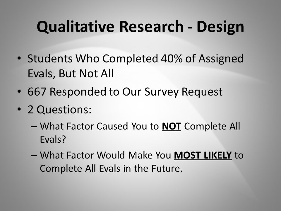 Qualitative Research - Design Students Who Completed 40% of Assigned Evals, But Not All 667 Responded to Our Survey Request 2 Questions: – What Factor Caused You to NOT Complete All Evals.