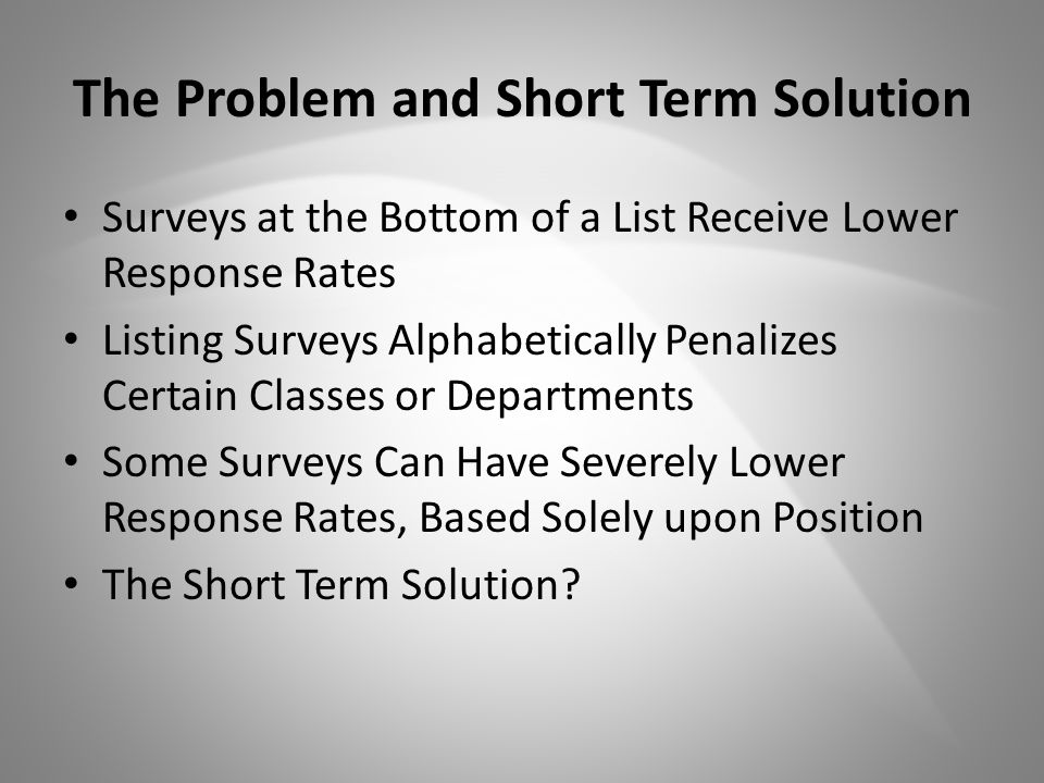 The Problem and Short Term Solution Surveys at the Bottom of a List Receive Lower Response Rates Listing Surveys Alphabetically Penalizes Certain Classes or Departments Some Surveys Can Have Severely Lower Response Rates, Based Solely upon Position The Short Term Solution