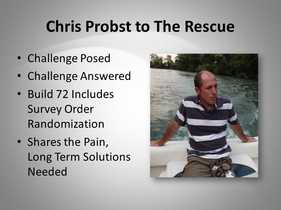 Chris Probst to The Rescue Challenge Posed Challenge Answered Build 72 Includes Survey Order Randomization Shares the Pain, Long Term Solutions Needed