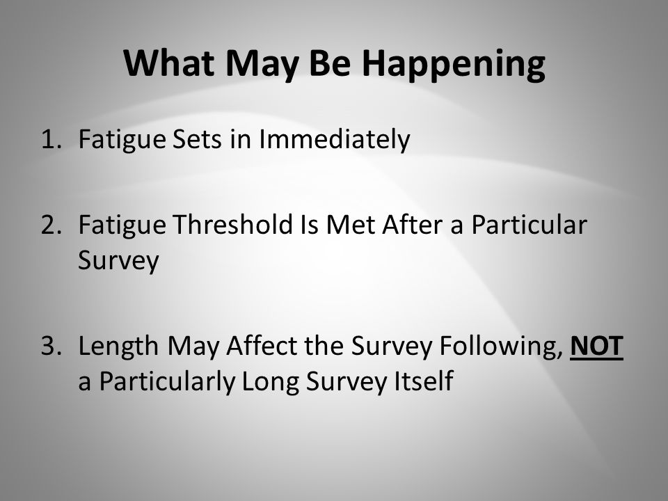 What May Be Happening 1.Fatigue Sets in Immediately 2.Fatigue Threshold Is Met After a Particular Survey 3.Length May Affect the Survey Following, NOT a Particularly Long Survey Itself