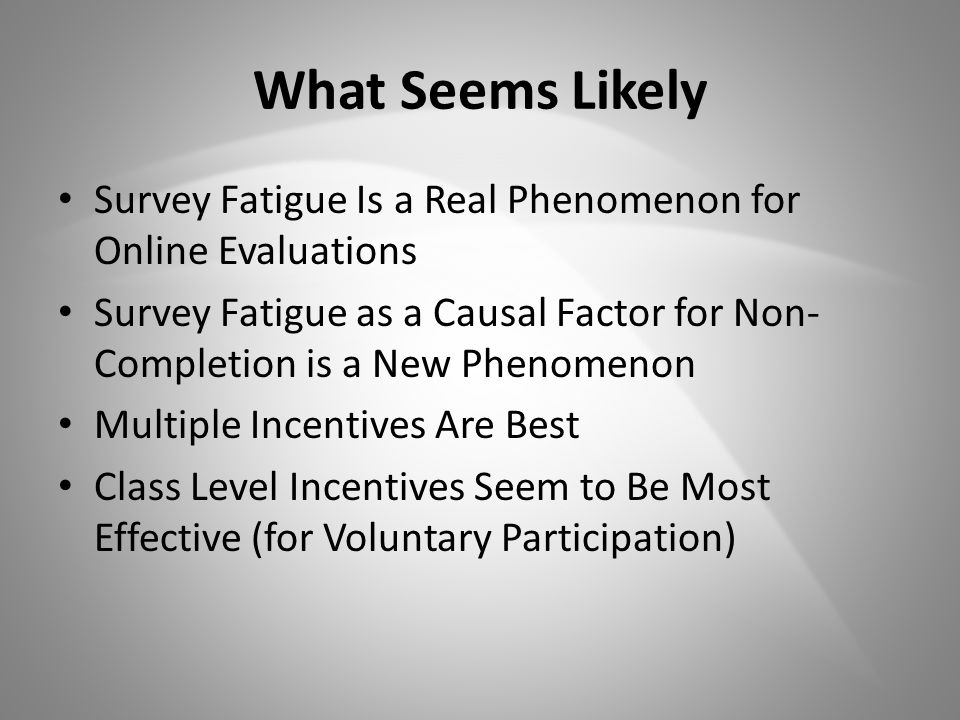 What Seems Likely Survey Fatigue Is a Real Phenomenon for Online Evaluations Survey Fatigue as a Causal Factor for Non- Completion is a New Phenomenon Multiple Incentives Are Best Class Level Incentives Seem to Be Most Effective (for Voluntary Participation)