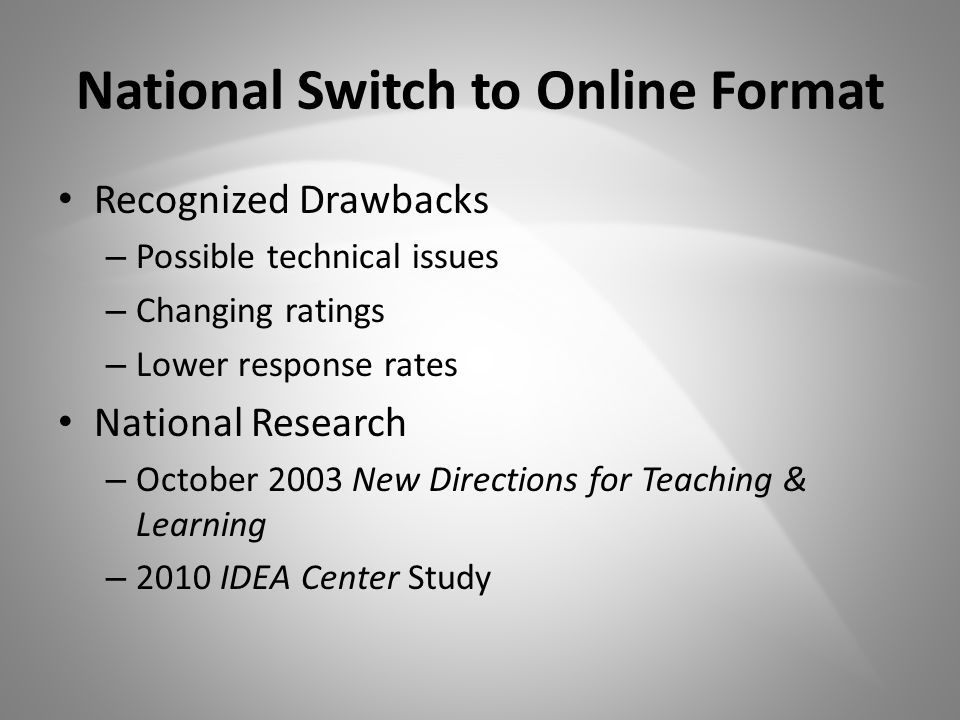 National Switch to Online Format Recognized Drawbacks – Possible technical issues – Changing ratings – Lower response rates National Research – October 2003 New Directions for Teaching & Learning – 2010 IDEA Center Study