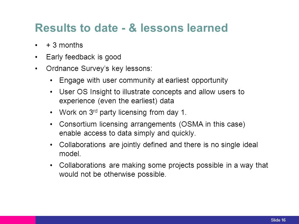 Results to date - & lessons learned + 3 months Early feedback is good Ordnance Surveys key lessons: Engage with user community at earliest opportunity User OS Insight to illustrate concepts and allow users to experience (even the earliest) data Work on 3 rd party licensing from day 1.