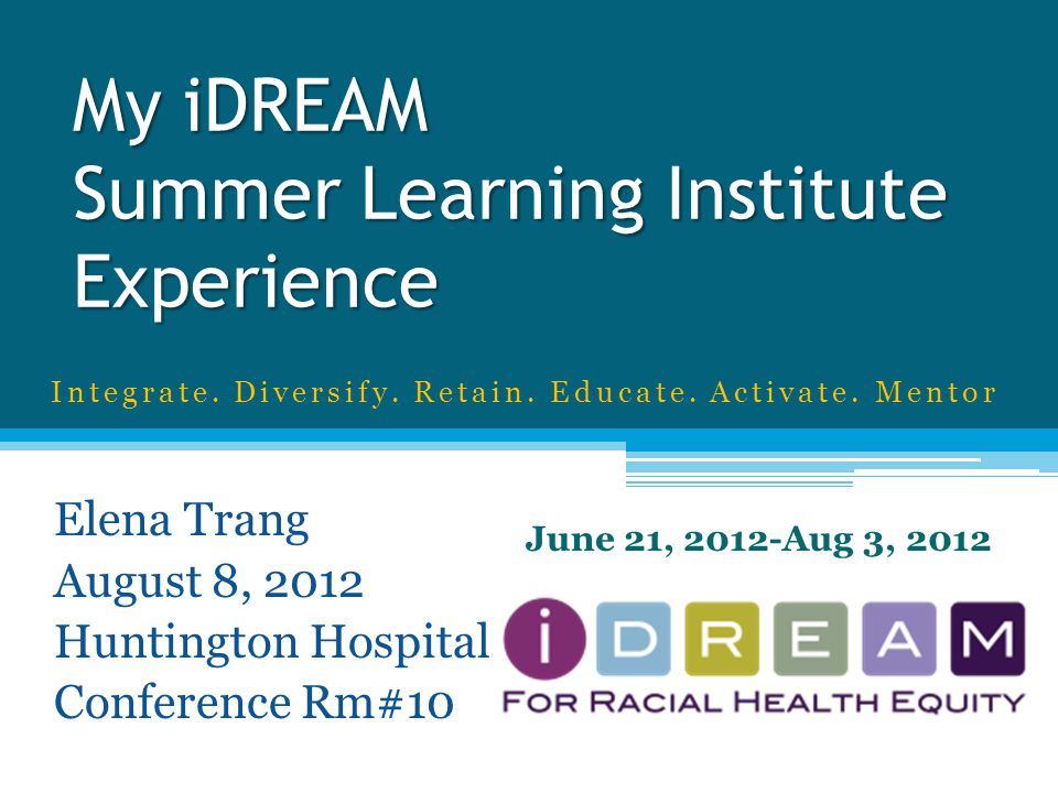 My iDREAM Summer Learning Institute Experience Elena Trang August 8, 2012 Huntington Hospital Conference Rm#10 June 21, 2012-Aug 3, 2012 Integrate.