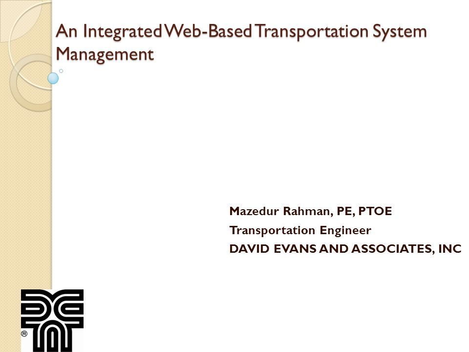 An Integrated Web-Based Transportation System Management Mazedur Rahman, PE, PTOE Transportation Engineer DAVID EVANS AND ASSOCIATES, INC