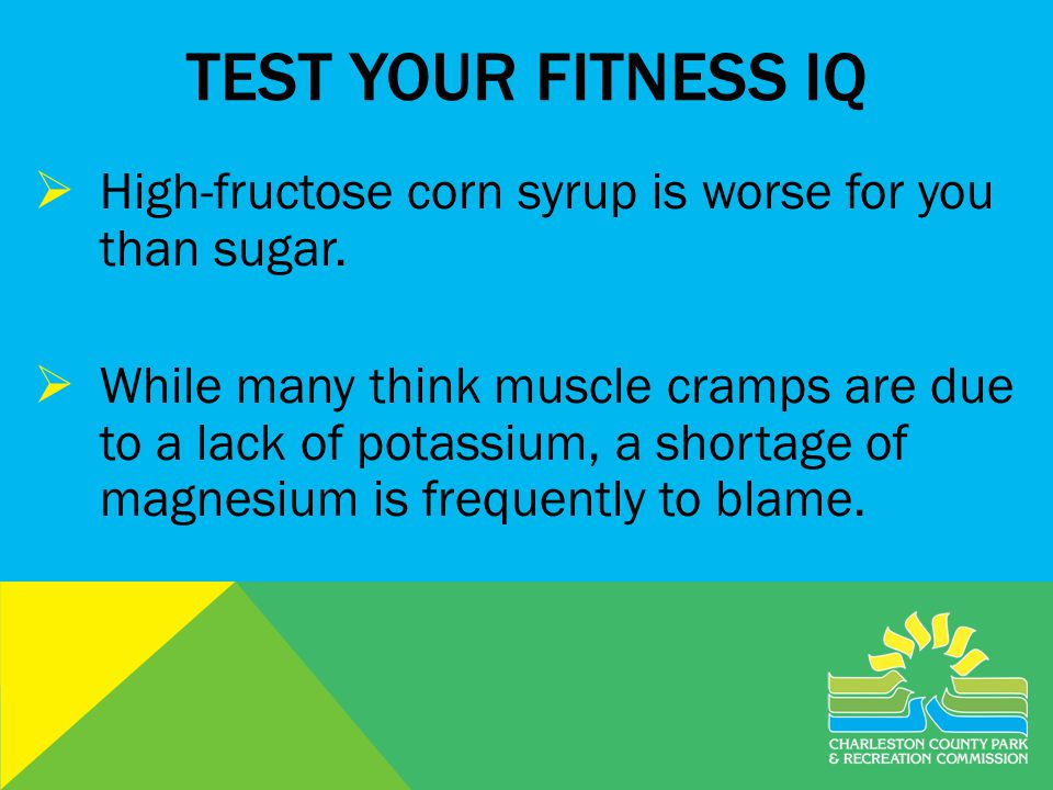 TEST YOUR FITNESS IQ High-fructose corn syrup is worse for you than sugar.