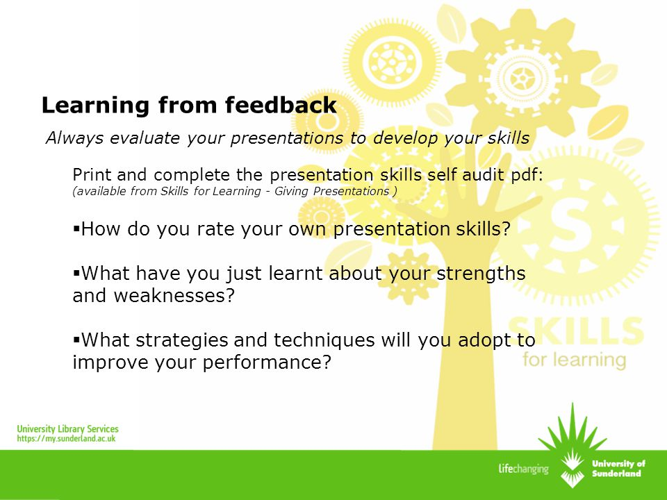 Learning from feedback Print and complete the presentation skills self audit pdf: (available from Skills for Learning - Giving Presentations ) How do
