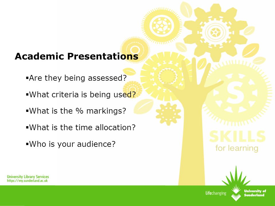 Academic Presentations Are they being assessed? What criteria is being used? What is the % markings? What is the time allocation? Who is your audience
