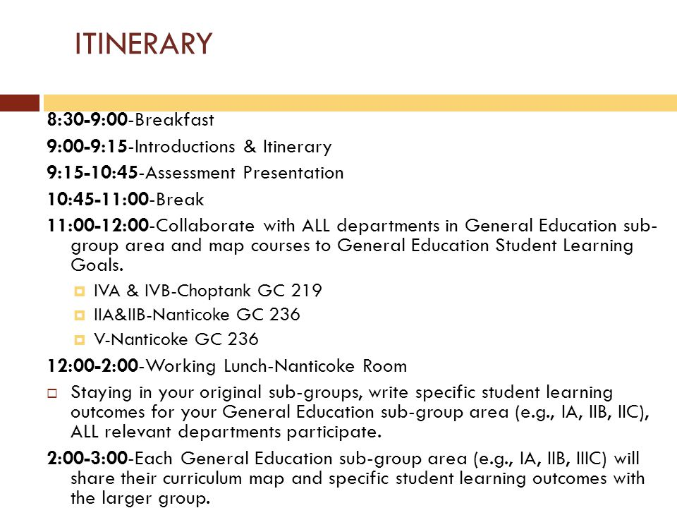 ITINERARY 8:30-9:00-Breakfast 9:00-9:15-Introductions & Itinerary 9:15-10:45-Assessment Presentation 10:45-11:00-Break 11:00-12:00-Collaborate with ALL departments in General Education sub- group area and map courses to General Education Student Learning Goals.
