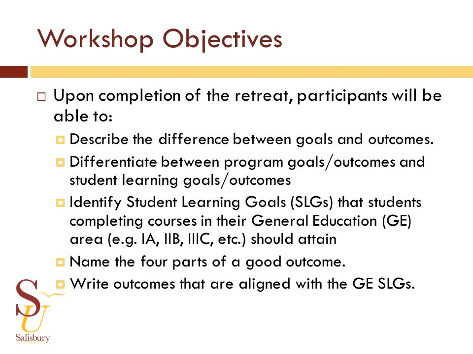 Workshop Objectives Upon completion of the retreat, participants will be able to: Describe the difference between goals and outcomes.
