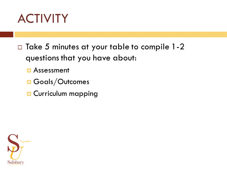 ACTIVITY Take 5 minutes at your table to compile 1-2 questions that you have about: Assessment Goals/Outcomes Curriculum mapping