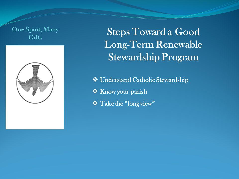Understand Catholic Stewardship Know your parish Take the long view One Spirit, Many Gifts Steps Toward a Good Long-Term Renewable Stewardship Program
