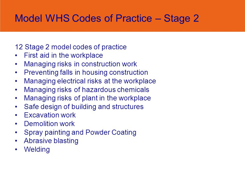 Model WHS Codes of Practice – Stage 2 12 Stage 2 model codes of practice First aid in the workplace Managing risks in construction work Preventing falls in housing construction Managing electrical risks at the workplace Managing risks of hazardous chemicals Managing risks of plant in the workplace Safe design of building and structures Excavation work Demolition work Spray painting and Powder Coating Abrasive blasting Welding