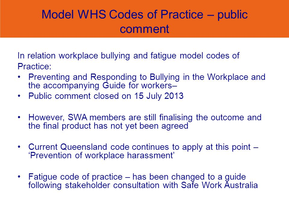 Model WHS Codes of Practice – public comment In relation workplace bullying and fatigue model codes of Practice: Preventing and Responding to Bullying in the Workplace and the accompanying Guide for workers– Public comment closed on 15 July 2013 However, SWA members are still finalising the outcome and the final product has not yet been agreed Current Queensland code continues to apply at this point –Prevention of workplace harassment Fatigue code of practice – has been changed to a guide following stakeholder consultation with Safe Work Australia
