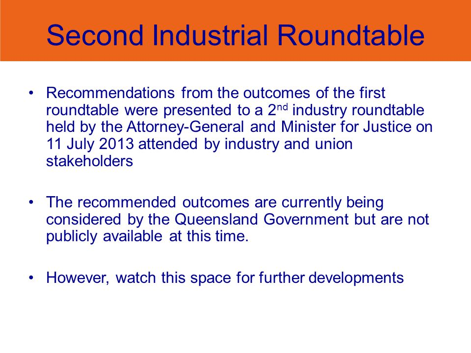 Second Industrial Roundtable Recommendations from the outcomes of the first roundtable were presented to a 2 nd industry roundtable held by the Attorney-General and Minister for Justice on 11 July 2013 attended by industry and union stakeholders The recommended outcomes are currently being considered by the Queensland Government but are not publicly available at this time.