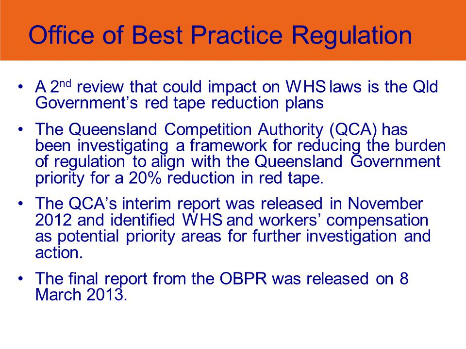Office of Best Practice Regulation A 2 nd review that could impact on WHS laws is the Qld Governments red tape reduction plans The Queensland Competition Authority (QCA) has been investigating a framework for reducing the burden of regulation to align with the Queensland Government priority for a 20% reduction in red tape.