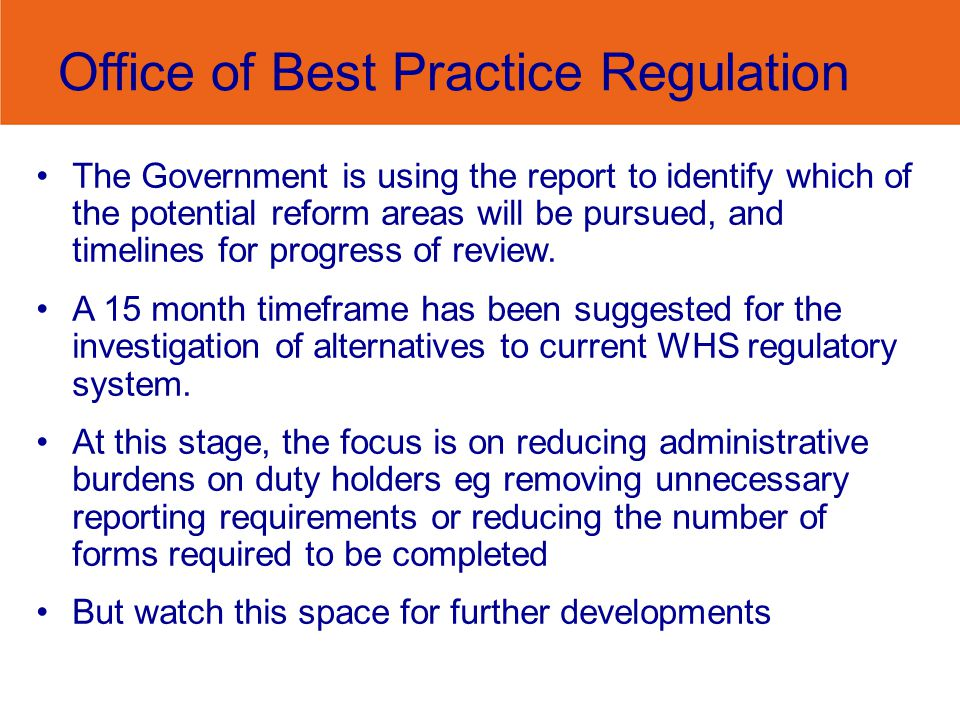 Office of Best Practice Regulation The Government is using the report to identify which of the potential reform areas will be pursued, and timelines for progress of review.