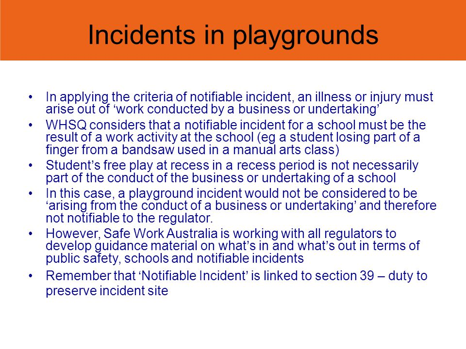 Incidents in playgrounds In applying the criteria of notifiable incident, an illness or injury must arise out of work conducted by a business or undertaking WHSQ considers that a notifiable incident for a school must be the result of a work activity at the school (eg a student losing part of a finger from a bandsaw used in a manual arts class) Students free play at recess in a recess period is not necessarily part of the conduct of the business or undertaking of a school In this case, a playground incident would not be considered to bearising from the conduct of a business or undertaking and therefore not notifiable to the regulator.