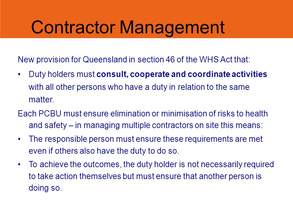 Contractor Management New provision for Queensland in section 46 of the WHS Act that: Duty holders must consult, cooperate and coordinate activities with all other persons who have a duty in relation to the same matter.