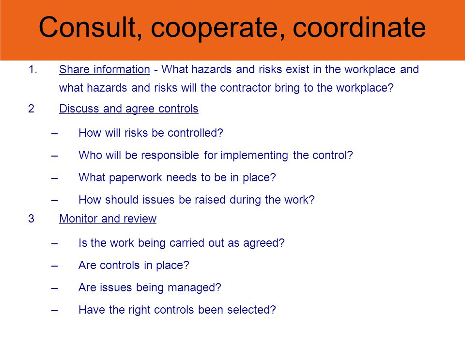 Consult, cooperate, coordinate 1.Share information - What hazards and risks exist in the workplace and what hazards and risks will the contractor bring to the workplace.