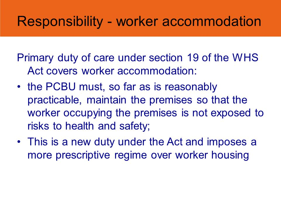 Responsibility - worker accommodation Primary duty of care under section 19 of the WHS Act covers worker accommodation: the PCBU must, so far as is reasonably practicable, maintain the premises so that the worker occupying the premises is not exposed to risks to health and safety; This is a new duty under the Act and imposes a more prescriptive regime over worker housing
