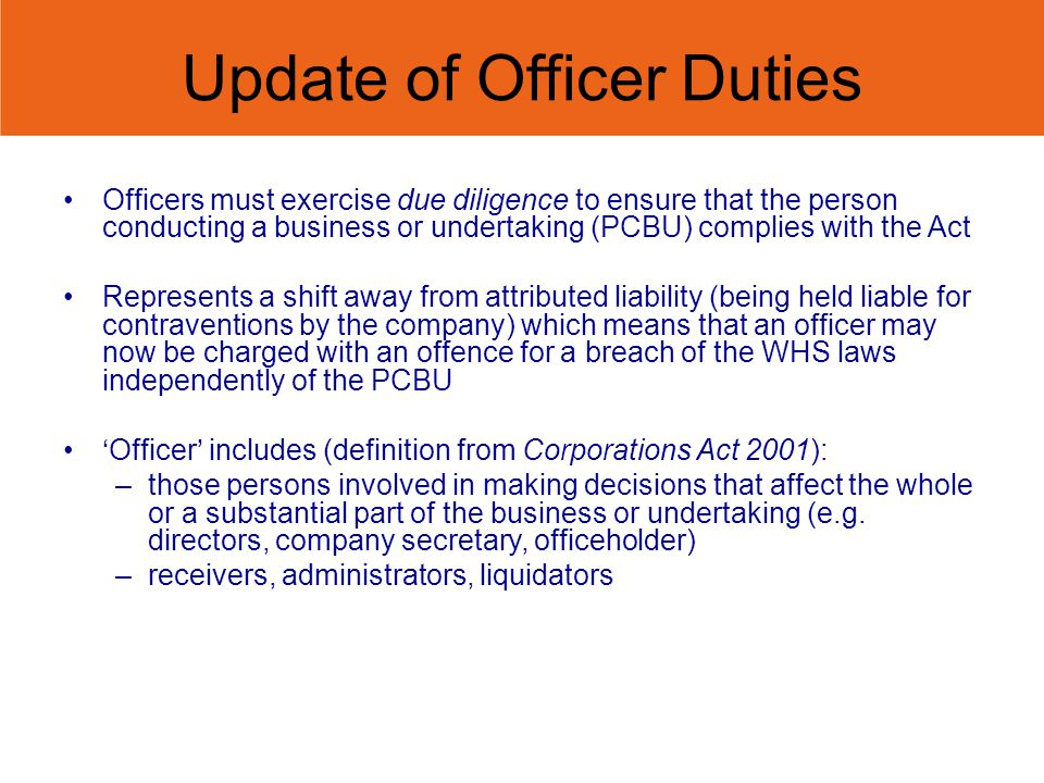 Update of Officer Duties Officers must exercise due diligence to ensure that the person conducting a business or undertaking (PCBU) complies with the Act Represents a shift away from attributed liability (being held liable for contraventions by the company) which means that an officer may now be charged with an offence for a breach of the WHS laws independently of the PCBU Officer includes (definition from Corporations Act 2001): –those persons involved in making decisions that affect the whole or a substantial part of the business or undertaking (e.g.